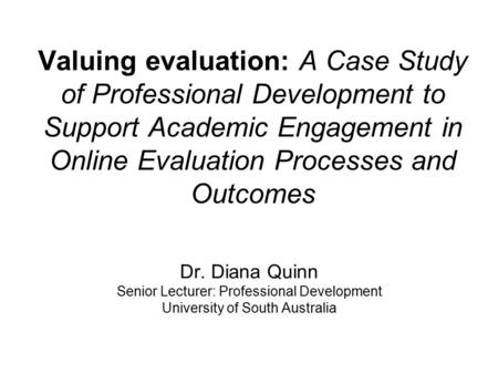 Valuing evaluation: A Case Study of Professional Development to Support Academic Engagement in Online Evaluation Processes and Outcomes Dr. Diana Quinn.