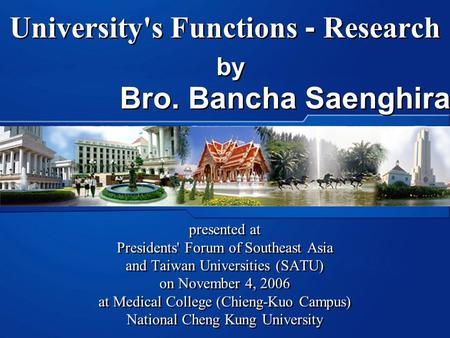 University's Functions - Research presented at Presidents' Forum of Southeast Asia and Taiwan Universities (SATU) on November 4, 2006 at Medical College.