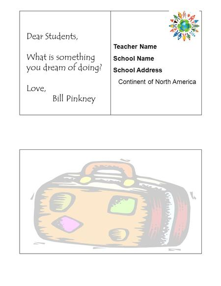 Teacher Name School Name School Address Continent of North America Dear Students, What is something you dream of doing? Love, Bill Pinkney.