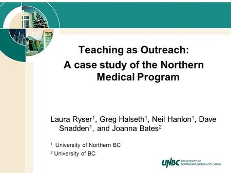 Teaching as Outreach: A case study of the Northern Medical Program Laura Ryser 1, Greg Halseth 1, Neil Hanlon 1, Dave Snadden 1, and Joanna Bates 2 1 University.