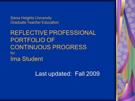 Siena Heights University Graduate Teacher Education REFLECTIVE PROFESSIONAL PORTFOLIO OF CONTINUOUS PROGRESS for Ima Student Last updated: Fall 2009.