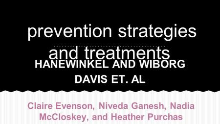 Prevention strategies and treatments HANEWINKEL AND WIBORG DAVIS ET. AL Claire Evenson, Niveda Ganesh, Nadia McCloskey, and Heather Purchas.