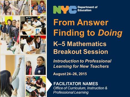 From Answer Finding to Doing K–5 Mathematics Breakout Session Introduction to Professional Learning for New Teachers August 24–26, 2015 Office of Curriculum,