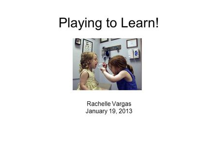 Playing to Learn! Rachelle Vargas January 19, 2013.