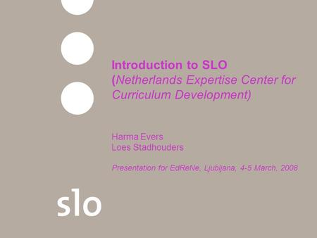 Introduction to SLO (Netherlands Expertise Center for Curriculum Development) Harma Evers Loes Stadhouders Presentation for EdReNe, Ljubljana, 4-5 March,