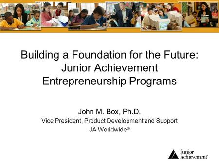 Building a Foundation for the Future: Junior Achievement Entrepreneurship Programs John M. Box, Ph.D. Vice President, Product Development and Support JA.
