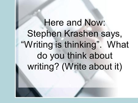 "Here and Now: Stephen Krashen says, ""Writing is thinking"". What do you think about writing? (Write about it)"