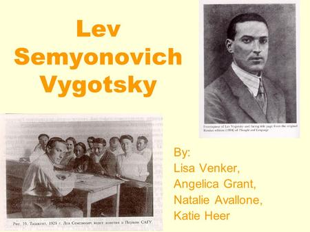 Lev Semyonovich Vygotsky By: Lisa Venker, Angelica Grant, Natalie Avallone, Katie Heer.