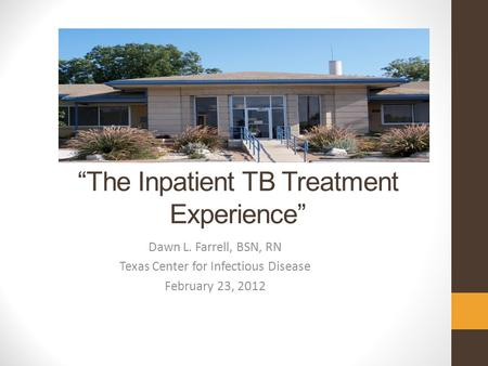 """The Inpatient TB Treatment Experience"" Dawn L. Farrell, BSN, RN Texas Center for Infectious Disease February 23, 2012."