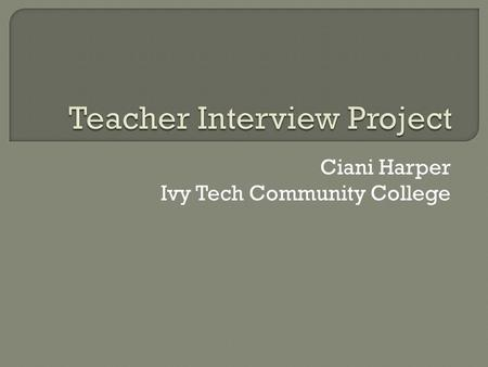 Ciani Harper Ivy Tech Community College.  Name of Artifact: Teacher Interview Project  Date: February 22, 2015  Course: EDUC 101  Description: This.