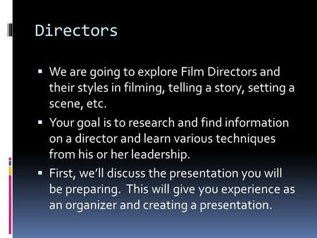 Directors We are going to explore Film Directors and their styles in filming, telling a story, setting a scene, etc. Your goal is to research and find.