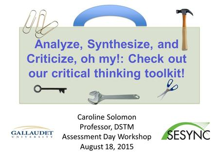 Analyze, Synthesize, and Criticize, oh my!: Check out our critical thinking toolkit! Caroline Solomon Professor, DSTM Assessment Day Workshop August 18,