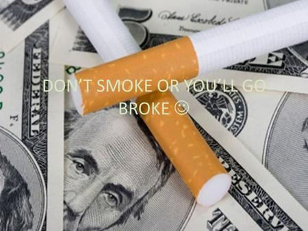 DON'T SMOKE OR YOU'LL GO BROKE. THE COST OF SMOKING Smoking is expensive, but when people consider the cost of smoking, they usually limit their focus.