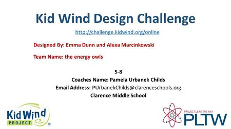 Kid Wind Design Challenge Team Name: the energy owls Designed By: Emma Dunn and Alexa Marcinkowski 5-8 Coaches Name: Pamela Urbanek Childs Email Address: