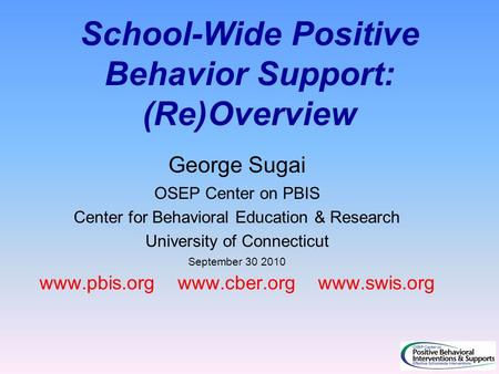 School-Wide Positive Behavior Support: (Re)Overview George Sugai OSEP Center on PBIS Center for Behavioral Education & Research University of Connecticut.