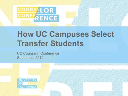 How UC Campuses Select Transfer Students UC Counselor Conference September 2015.