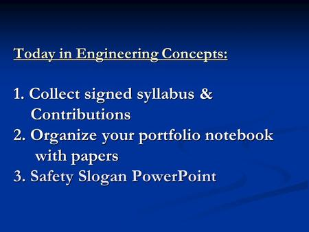 Today in Engineering Concepts: 1. Collect signed syllabus & Contributions 2. Organize your portfolio notebook with papers 3. Safety Slogan PowerPoint.