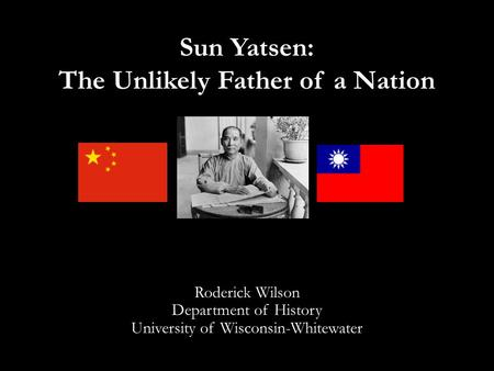 Sun Yatsen: The Unlikely Father of a Nation Roderick Wilson Department of History University of Wisconsin-Whitewater.