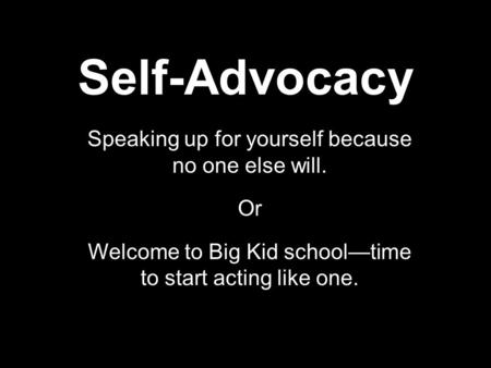 Self-Advocacy Speaking up for yourself because no one else will. Or Welcome to Big Kid school—time to start acting like one.