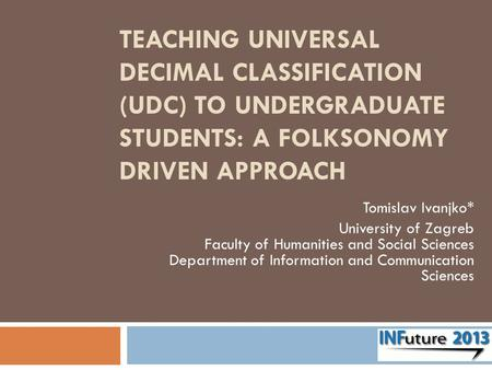 TEACHING UNIVERSAL DECIMAL CLASSIFICATION (UDC) TO UNDERGRADUATE STUDENTS: A FOLKSONOMY DRIVEN APPROACH Tomislav Ivanjko* University of Zagreb Faculty.