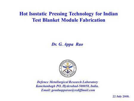 Hot Isostatic Pressing Technology for Indian Test Blanket Module Fabrication Defence Metallurgical Research Laboratory Kanchanbagh PO, Hyderabad-500058,