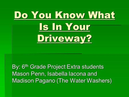 Do You Know What Is In Your Driveway? By: 6 th Grade Project Extra students Mason Penn, Isabella Iacona and Madison Pagano (The Water Washers)