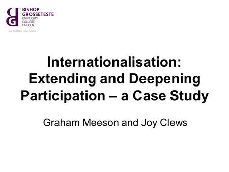 Internationalisation: Extending and Deepening Participation – a Case Study Graham Meeson and Joy Clews.