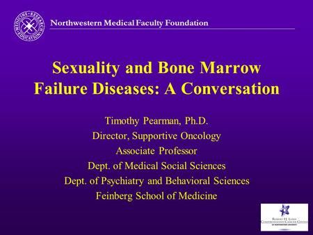 Northwestern Medical Faculty Foundation Sexuality and Bone Marrow Failure Diseases: A Conversation Timothy Pearman, Ph.D. Director, Supportive Oncology.