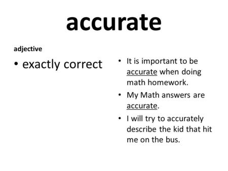 Accurate adjective exactly correct It is important to be accurate when doing math homework. My Math answers are accurate. I will try to accurately describe.
