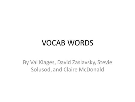 VOCAB WORDS By Val Klages, David Zaslavsky, Stevie Solusod, and Claire McDonald.
