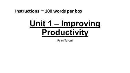 Unit 1 – Improving Productivity Ryan Taroni Instructions ~ 100 words per box.
