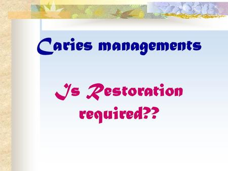 Caries managements Is Restoration required??. Traditional caries management has consisted of detection of caries lesion followed by immediate restoration.