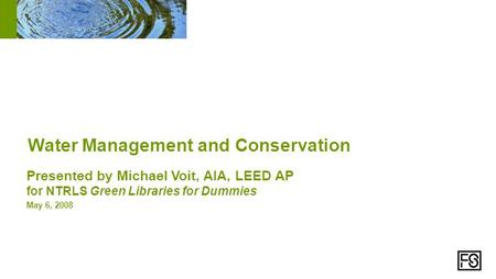 Presented by Michael Voit, AIA, LEED AP for NTRLS Green Libraries for Dummies May 6, 2008 Water Management and Conservation.