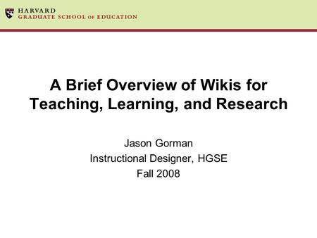 A Brief Overview of Wikis for Teaching, Learning, and Research Jason Gorman Instructional Designer, HGSE Fall 2008.
