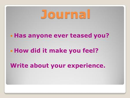 Journal Has anyone ever teased you? How did it make you feel? Write about your experience.