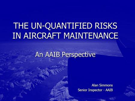 Alan Simmons Senior Inspector - AAIB THE UN-QUANTIFIED RISKS IN AIRCRAFT MAINTENANCE An AAIB Perspective.