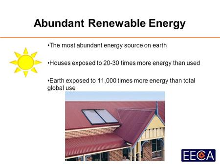 Abundant Renewable Energy The most abundant energy source on earth Houses exposed to 20-30 times more energy than used Earth exposed to 11,000 times more.