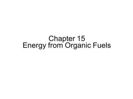 Chapter 15 Energy from Organic Fuels