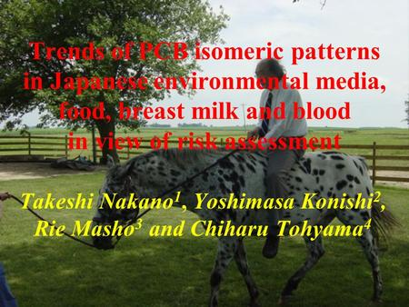 Trends of PCB isomeric patterns in Japanese environmental media, food, breast milk and blood in view of risk assessment Takeshi Nakano 1, Yoshimasa Konishi.