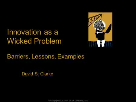 © Copyright 2003, 2004 DESK Consulting, LLC Innovation as a Wicked Problem Barriers, Lessons, Examples David S. Clarke.