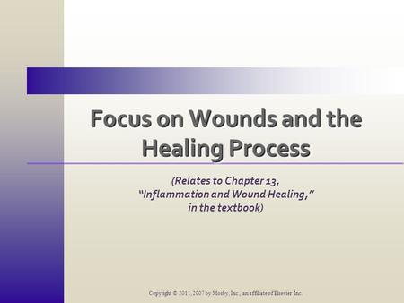 "Focus on Wounds and the Healing Process (Relates to Chapter 13, ""Inflammation and Wound Healing,"" in the textbook) Copyright © 2011, 2007 by Mosby, Inc.,"