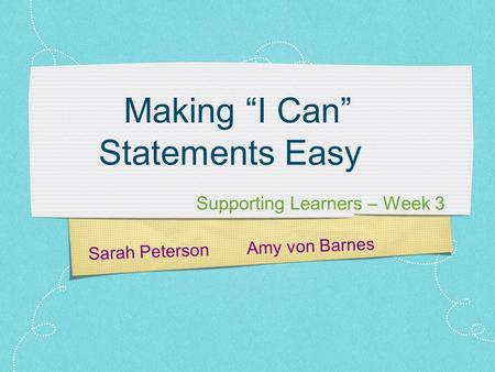 "Sarah Peterson Amy von Barnes Making ""I Can"" Statements Easy Supporting Learners – Week 3."