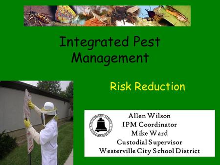 Integrated Pest Management Risk Reduction Allen Wilson IPM Coordinator Mike Ward Custodial Supervisor Westerville City School District.
