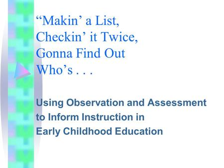 """Makin' a List, Checkin' it Twice, Gonna Find Out Who's... Using Observation and Assessment to Inform Instruction in Early Childhood Education."