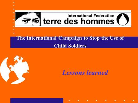 The International Campaign to Stop the Use of Child Soldiers Lessons learned.