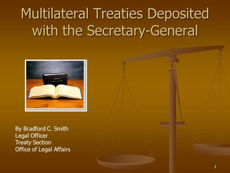 1 Multilateral Treaties Deposited with the Secretary-General By Bradford C. Smith Legal Officer Treaty Section Office of Legal Affairs.