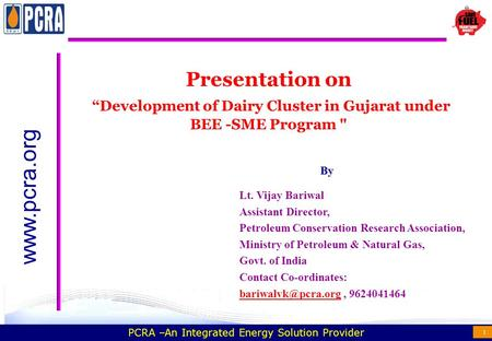"PCRA –An Integrated Energy Solution Provider 1 Presentation on ""Development of Dairy Cluster in Gujarat under BEE -SME Program  www.pcra.org Lt. Vijay."