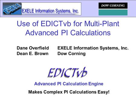 Advanced PI Calculation Engine Makes Complex PI Calculations Easy! Use of EDICTvb for Multi-Plant Advanced PI Calculations Dane OverfieldEXELE Information.