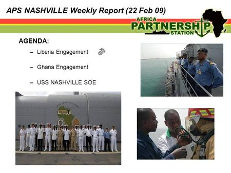 AGENDA: –Liberia Engagement –Ghana Engagement –USS NASHVILLE SOE APS NASHVILLE Weekly Report (22 Feb 09)