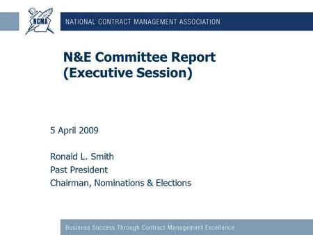 N&E Committee Report (Executive Session) 5 April 2009 Ronald L. Smith Past President Chairman, Nominations & Elections.